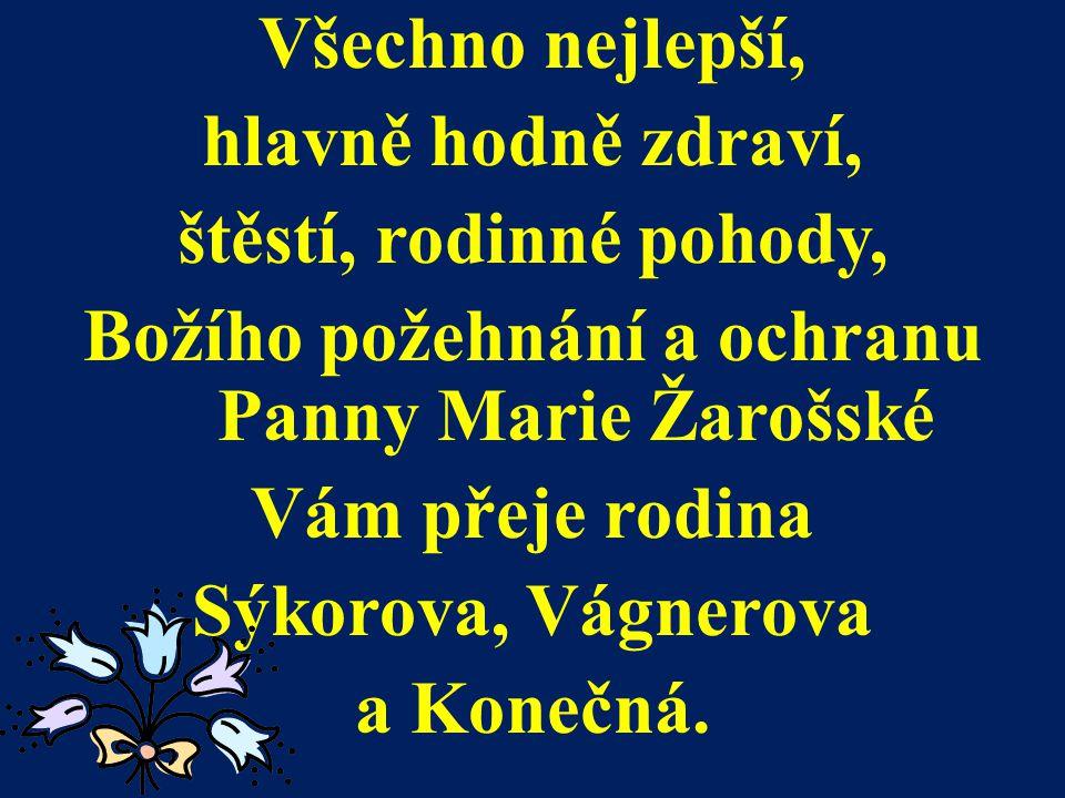 Všechno nejlepší, hlavně hodně zdraví, štěstí, rodinné pohody, Božího požehnání a ochranu Panny Marie Žarošské Vám přeje rodina Sýkorova, Vágnerova a Konečná.
