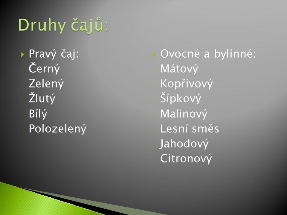  Pravý čaj: - Černý - Zelený - Žlutý - Bílý - Polozelený  Ovocné a bylinné: - Mátový - Kopřivový - Šípkový - Malinový - Lesní směs - Jahodový - Citr