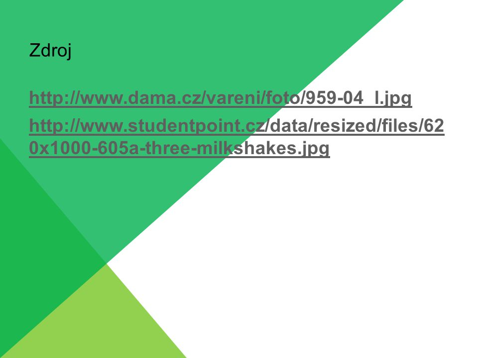 Zdroj http://www.dama.cz/vareni/foto/959-04_l.jpg http://www.studentpoint.cz/data/resized/files/62 0x1000-605a-three-milkshakes.jpg