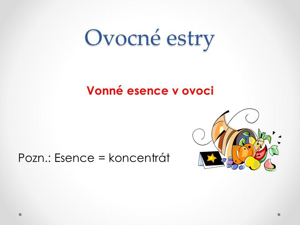 Ovocné estry Vonné esence v ovoci Pozn.: Esence = koncentrát