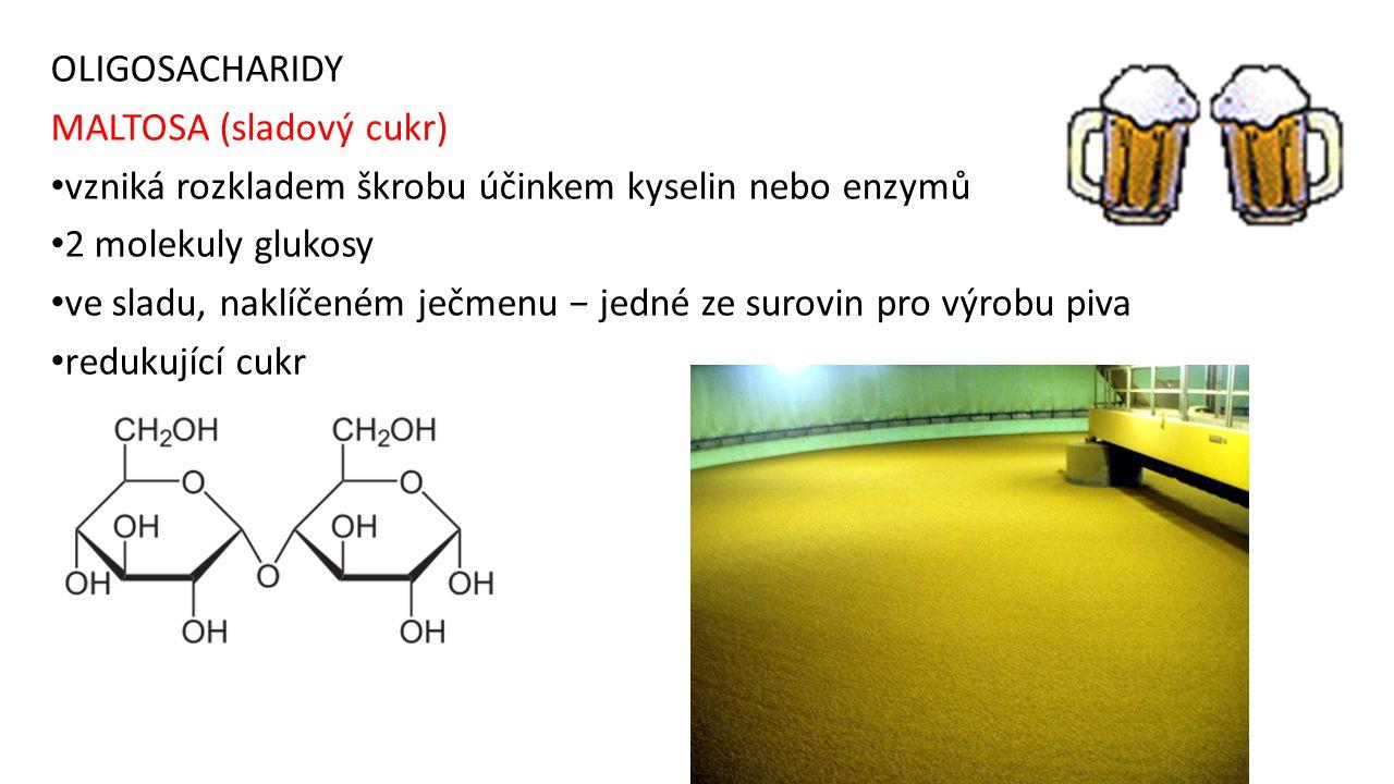 OLIGOSACHARIDY MALTOSA (sladový cukr) vzniká rozkladem škrobu účinkem kyselin nebo enzymů 2 molekuly glukosy ve sladu, naklíčeném ječmenu − jedné ze s