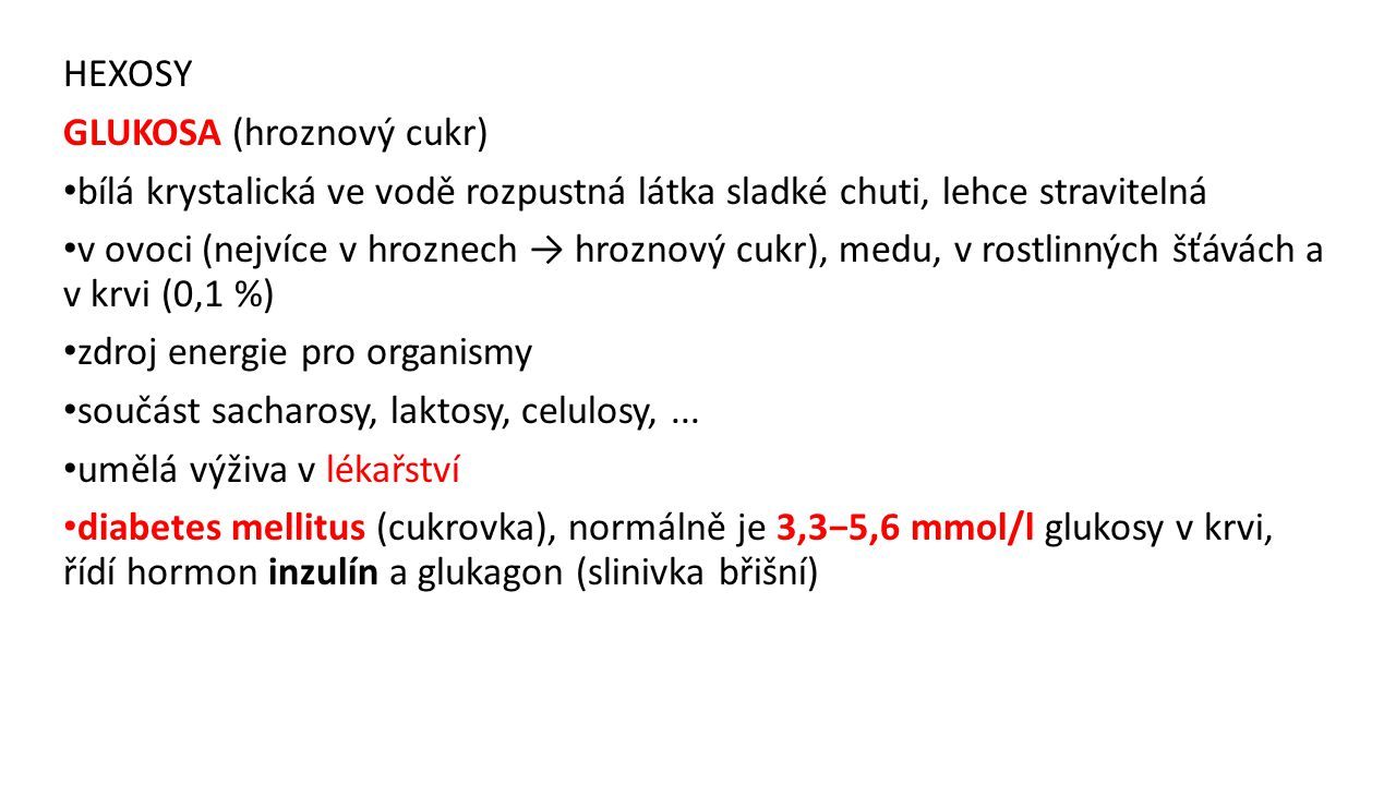 HEXOSY GLUKOSA (hroznový cukr) bílá krystalická ve vodě rozpustná látka sladké chuti, lehce stravitelná v ovoci (nejvíce v hroznech → hroznový cukr),