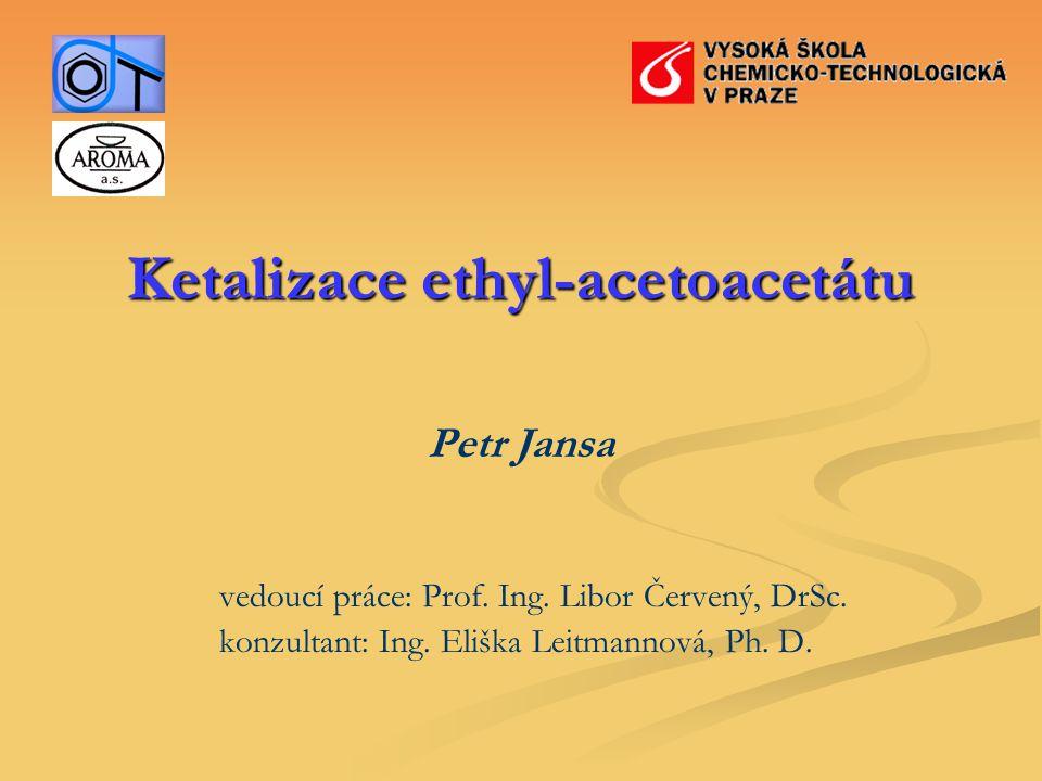 Ketalizace ethyl-acetoacetátu Petr Jansa vedoucí práce: Prof. Ing. Libor Červený, DrSc. konzultant: Ing. Eliška Leitmannová, Ph. D.