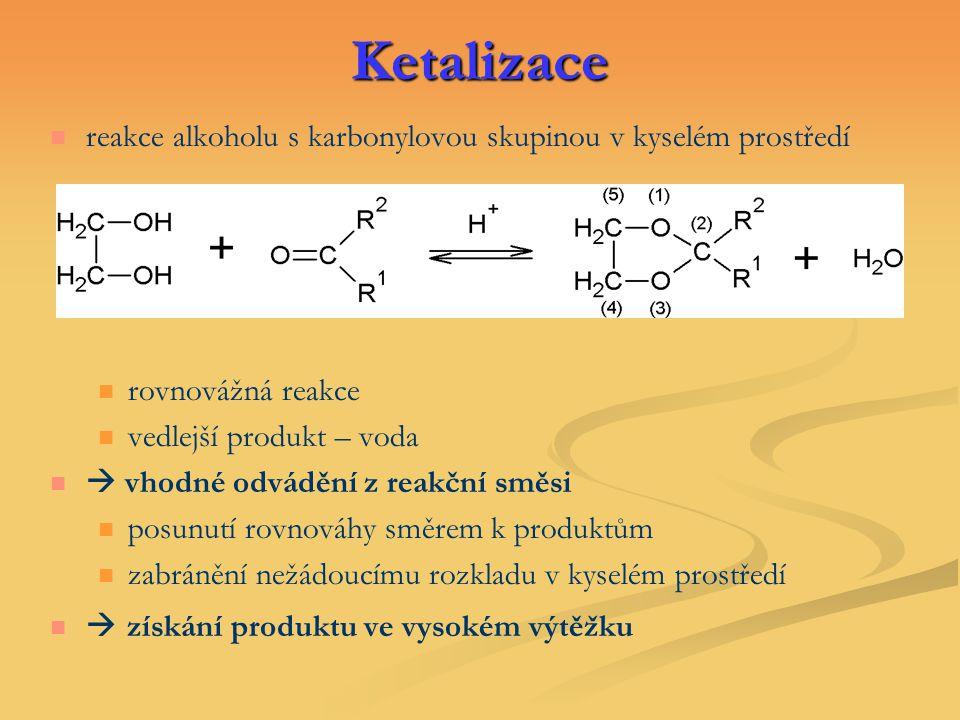 Ketalizace reakce alkoholu s karbonylovou skupinou v kyselém prostředí rovnovážná reakce vedlejší produkt – voda  vhodné odvádění z reakční směsi pos