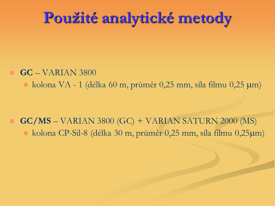 GC – VARIAN 3800 kolona VA - 1 (délka 60 m, průměr 0,25 mm, síla filmu 0,25  m) GC/MS – VARIAN 3800 (GC) + VARIAN SATURN 2000 (MS) kolona CP-Sil-8 (d