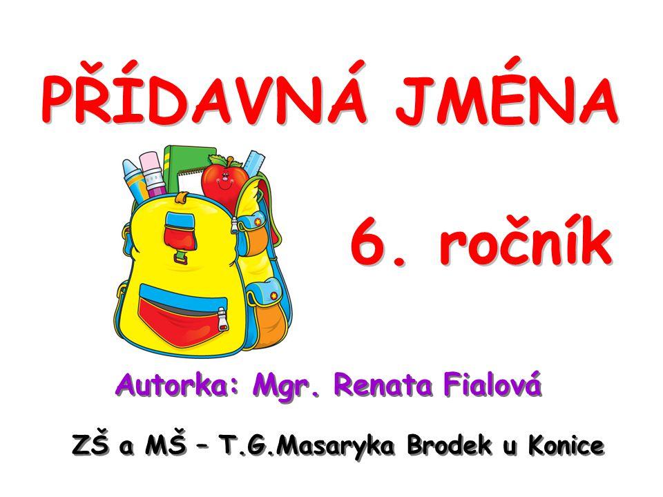 PŘÍDAVNÁ JMÉNA 6. ročník Autorka: Mgr. Renata Fialová ZŠ a MŠ – T.G.Masaryka Brodek u Konice
