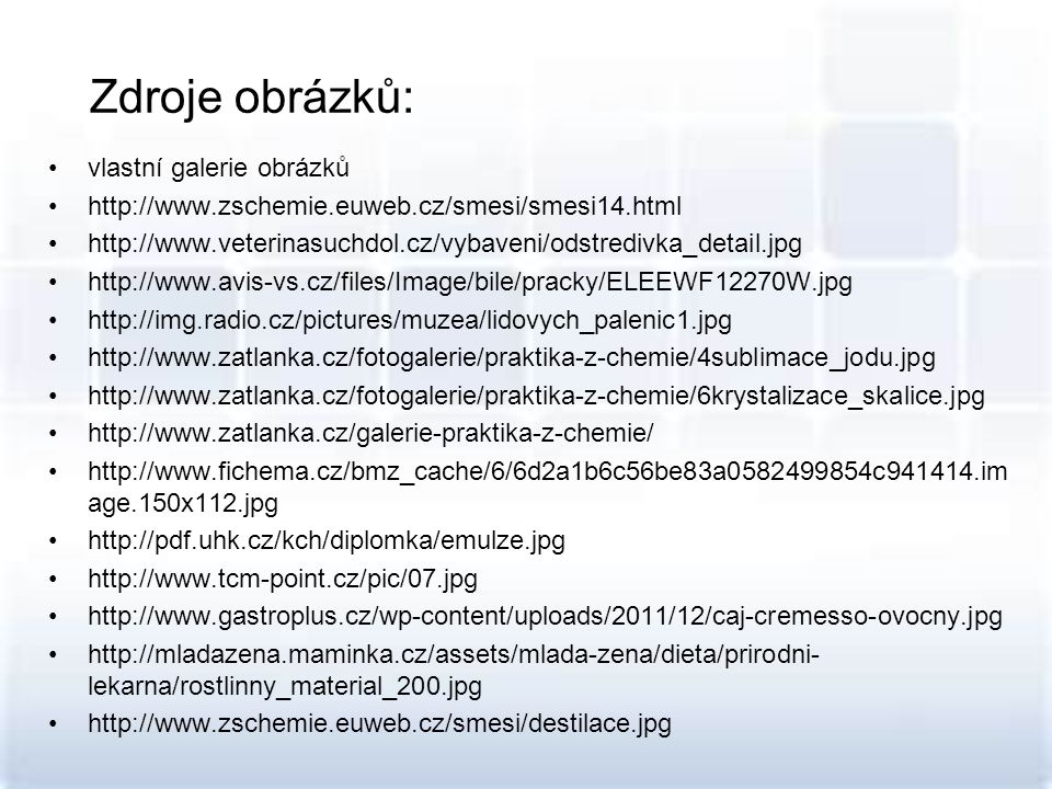 Zdroje obrázků: vlastní galerie obrázků http://www.zschemie.euweb.cz/smesi/smesi14.html http://www.veterinasuchdol.cz/vybaveni/odstredivka_detail.jpg http://www.avis-vs.cz/files/Image/bile/pracky/ELEEWF12270W.jpg http://img.radio.cz/pictures/muzea/lidovych_palenic1.jpg http://www.zatlanka.cz/fotogalerie/praktika-z-chemie/4sublimace_jodu.jpg http://www.zatlanka.cz/fotogalerie/praktika-z-chemie/6krystalizace_skalice.jpg http://www.zatlanka.cz/galerie-praktika-z-chemie/ http://www.fichema.cz/bmz_cache/6/6d2a1b6c56be83a0582499854c941414.im age.150x112.jpg http://pdf.uhk.cz/kch/diplomka/emulze.jpg http://www.tcm-point.cz/pic/07.jpg http://www.gastroplus.cz/wp-content/uploads/2011/12/caj-cremesso-ovocny.jpg http://mladazena.maminka.cz/assets/mlada-zena/dieta/prirodni- lekarna/rostlinny_material_200.jpg http://www.zschemie.euweb.cz/smesi/destilace.jpg