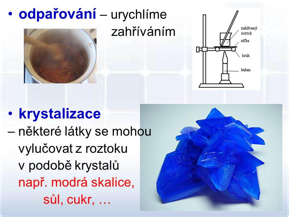 odpařování – urychlíme zahříváním krystalizace – některé látky se mohou vylučovat z roztoku v podobě krystalů např.