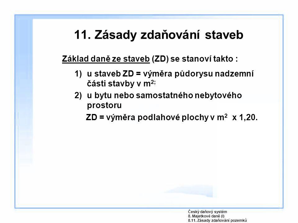 11. Zásady zdaňování staveb Základ daně ze staveb (ZD) se stanoví takto : 1)u staveb ZD = výměra půdorysu nadzemní části stavby v m 2; 2)u bytu nebo s