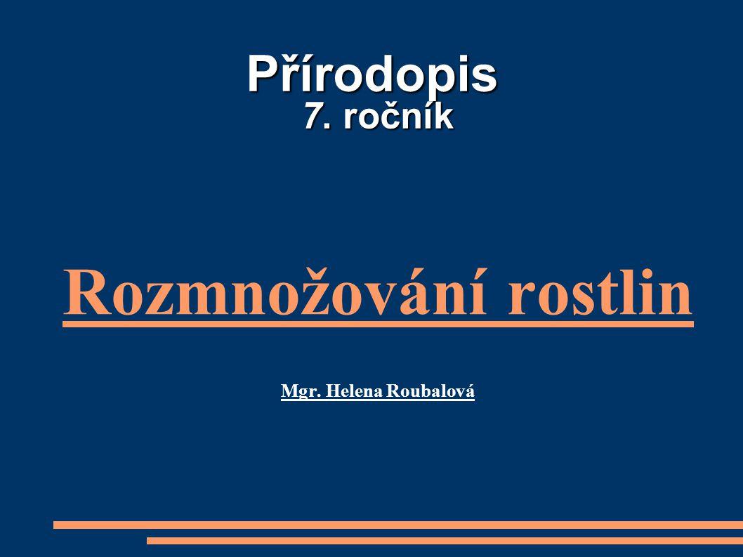 Přírodopis 7. ročník Rozmnožování rostlin Mgr. Helena Roubalová