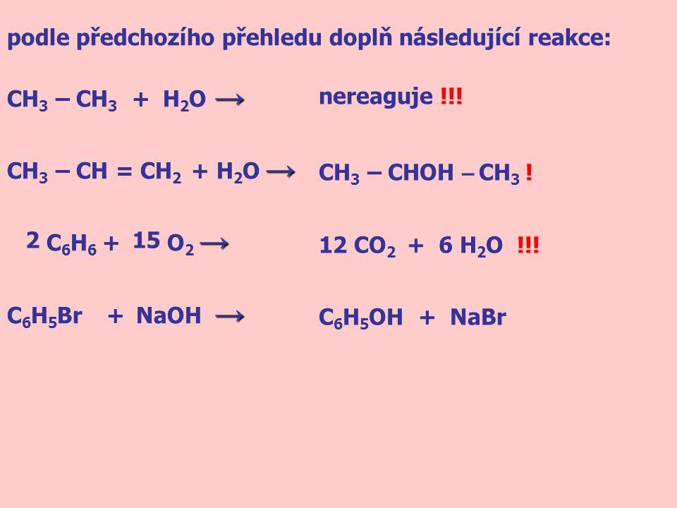 podle předchozího přehledu doplň následující reakce: → CH 3 – CH 3 + H 2 O → → CH 3 – CH = CH 2 + H 2 O → → C 6 H 6 + O 2 → → C 6 H 5 Br + NaOH → nere