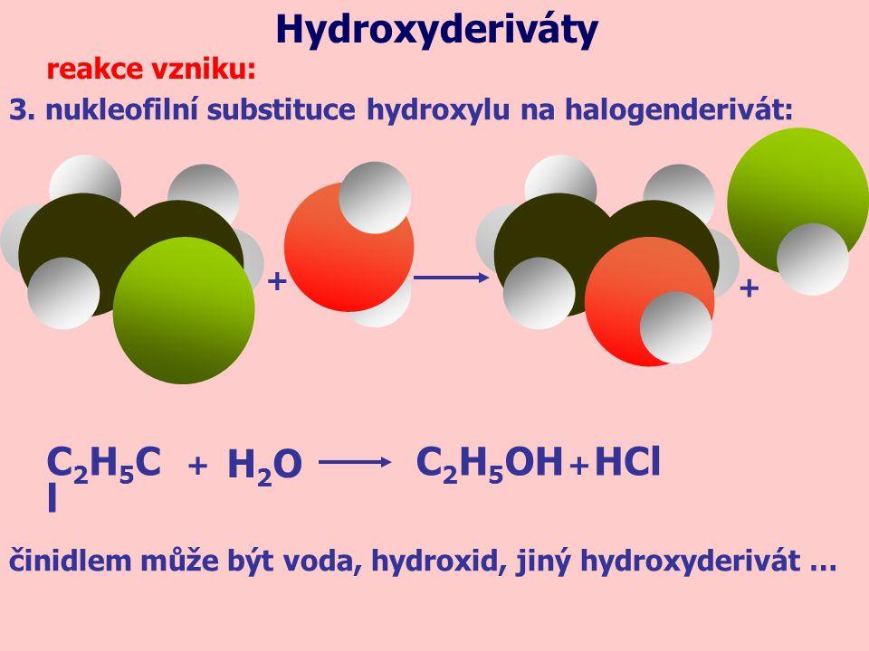 3. nukleofilní substituce hydroxylu na halogenderivát: reakce vzniku: HClC2H5ClC2H5Cl C 2 H 5 OH H2OH2O ++ Hydroxyderiváty + + činidlem může být voda,
