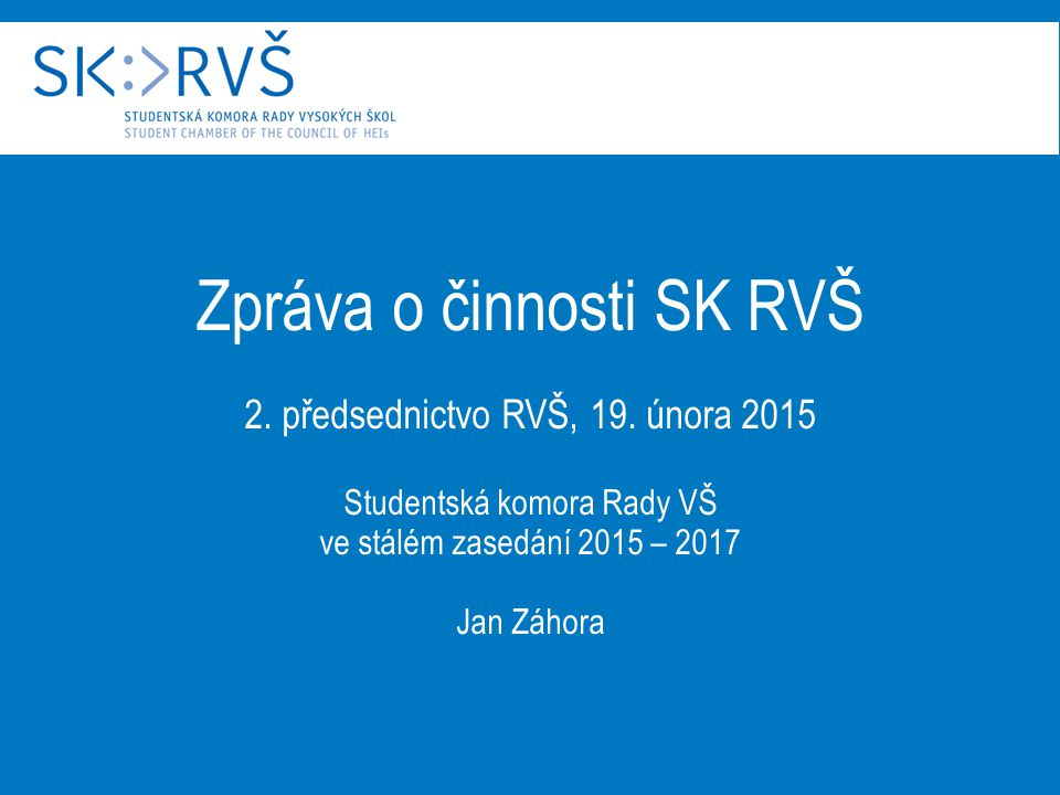 Zpráva o činnosti SK RVŠ 2. předsednictvo RVŠ, 19. února 2015 Studentská komora Rady VŠ ve stálém zasedání 2015 – 2017 Jan Záhora