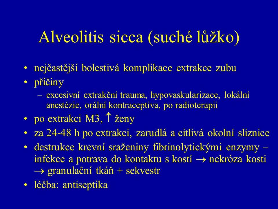 Alveolitis sicca (suché lůžko) nejčastější bolestivá komplikace extrakce zubu příčiny –excesivní extrakční trauma, hypovaskularizace, lokální anestézie, orální kontraceptiva, po radioterapii po extrakci M3,  ženy za 24-48 h po extrakci, zarudlá a citlivá okolní sliznice destrukce krevní sraženiny fibrinolytickými enzymy – infekce a potrava do kontaktu s kostí  nekróza kosti  granulační tkáň + sekvestr léčba: antiseptika