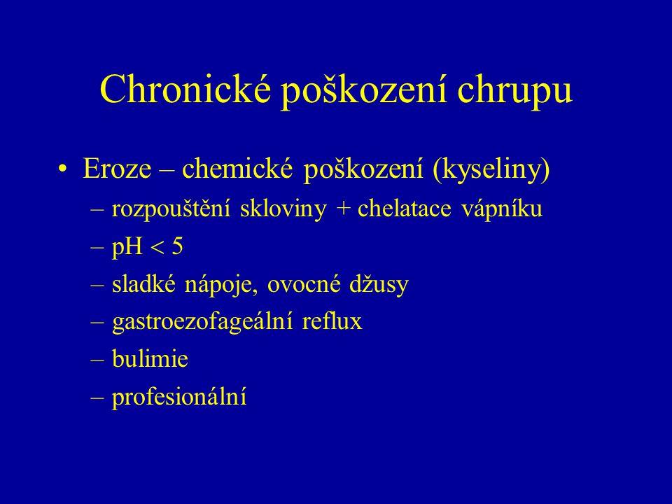 Chronické poškození chrupu Eroze – chemické poškození (kyseliny) –rozpouštění skloviny + chelatace vápníku –pH  5 –sladké nápoje, ovocné džusy –gastroezofageální reflux –bulimie –profesionální