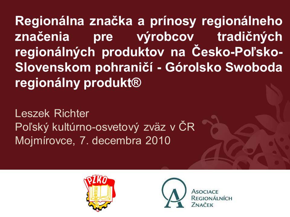Regionálna značka a prínosy regionálneho značenia pre výrobcov tradičných regionálných produktov na Česko-Poľsko- Slovenskom pohraničí - Górolsko Swoboda regionálny produkt® Leszek Richter Poľský kultúrno-osvetový zväz v ČR Mojmírovce, 7.