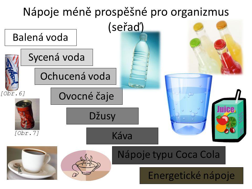 Nápoje méně prospěšné pro organizmus (seřaď) Balená voda Sycená voda Ochucená voda Ovocné čaje Energetické nápoje Káva Džusy Nápoje typu Coca Cola [Obr.7] [Obr.6]