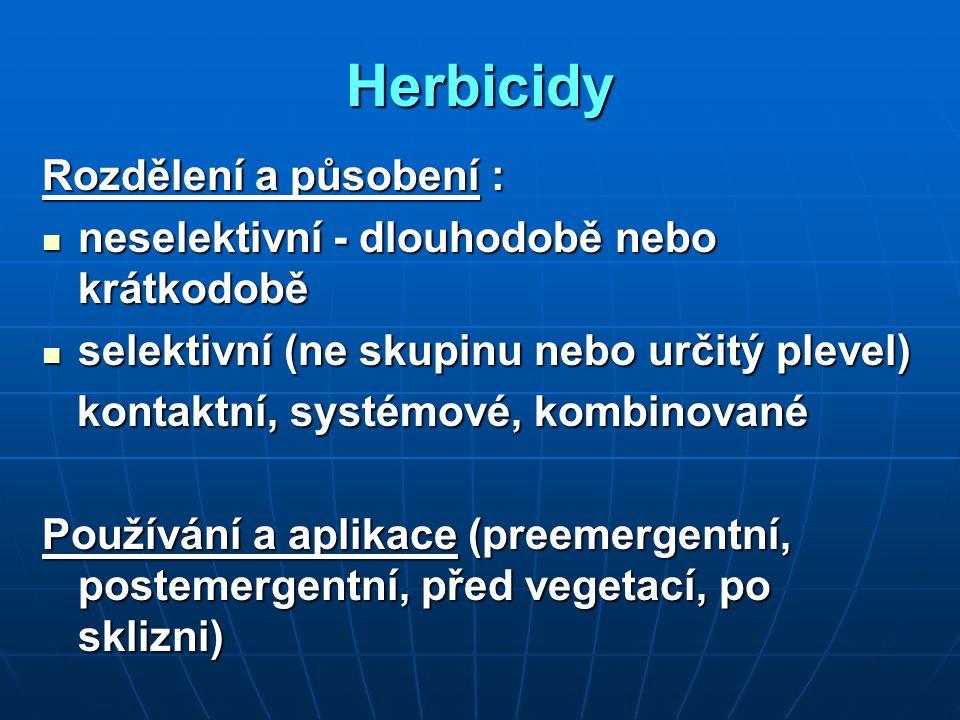 Herbicidy Rozdělení a působení : neselektivní - dlouhodobě nebo krátkodobě neselektivní - dlouhodobě nebo krátkodobě selektivní (ne skupinu nebo určitý plevel) selektivní (ne skupinu nebo určitý plevel) kontaktní, systémové, kombinované kontaktní, systémové, kombinované Používání a aplikace (preemergentní, postemergentní, před vegetací, po sklizni)