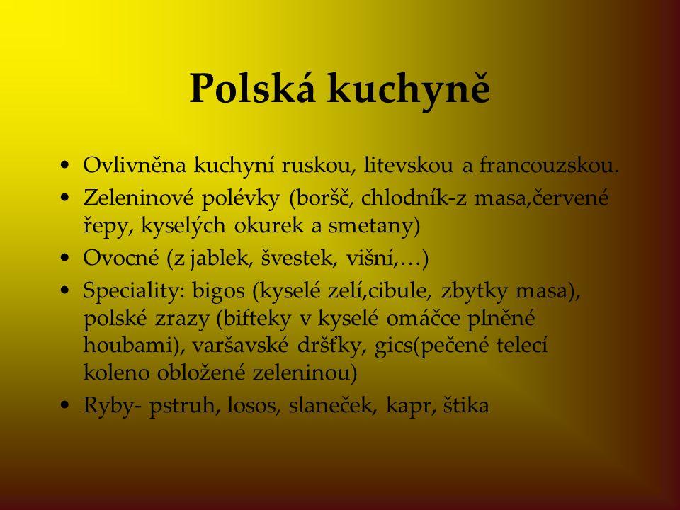 Polská kuchyně Ovlivněna kuchyní ruskou, litevskou a francouzskou. Zeleninové polévky (boršč, chlodník-z masa,červené řepy, kyselých okurek a smetany)