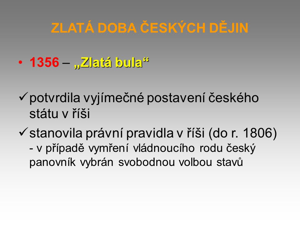 """ZLATÁ DOBA ČESKÝCH DĚJIN """"Zlatá bula""""1356 – """"Zlatá bula"""" potvrdila vyjímečné postavení českého státu v říši stanovila právní pravidla v říši (do r. 18"""