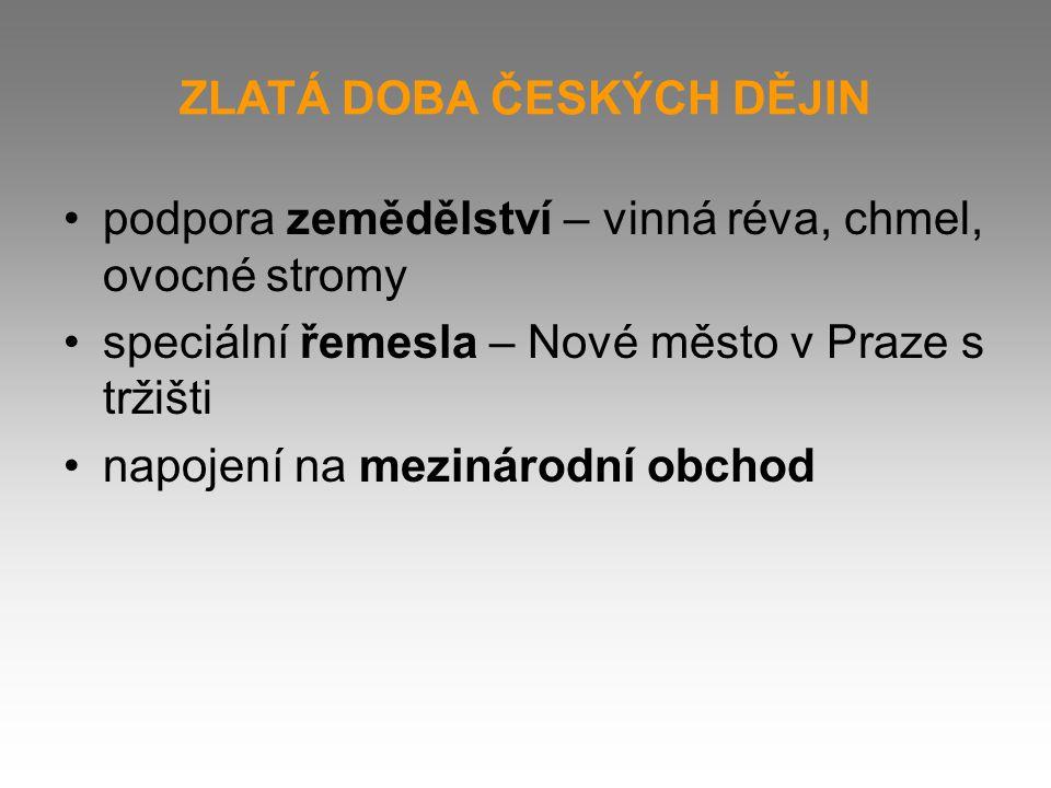 ZLATÁ DOBA ČESKÝCH DĚJIN podpora zemědělství – vinná réva, chmel, ovocné stromy speciální řemesla – Nové město v Praze s tržišti napojení na mezinárodní obchod