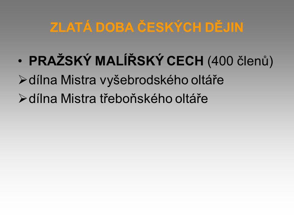 ZLATÁ DOBA ČESKÝCH DĚJIN PRAŽSKÝ MALÍŘSKÝ CECH (400 členů)  dílna Mistra vyšebrodského oltáře  dílna Mistra třeboňského oltáře
