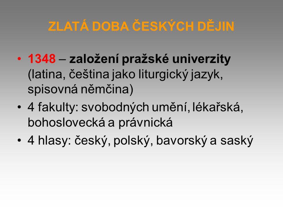 ZLATÁ DOBA ČESKÝCH DĚJIN 1348 – založení pražské univerzity (latina, čeština jako liturgický jazyk, spisovná němčina) 4 fakulty: svobodných umění, lékařská, bohoslovecká a právnická 4 hlasy: český, polský, bavorský a saský