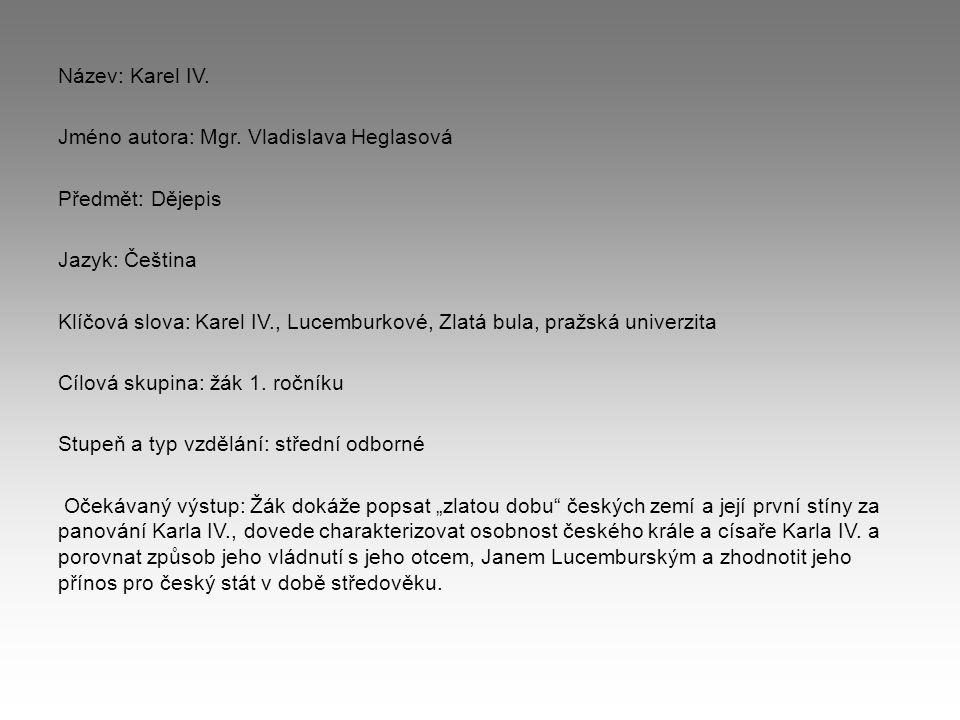 Název: Karel IV. Jméno autora: Mgr. Vladislava Heglasová Předmět: Dějepis Jazyk: Čeština Klíčová slova: Karel IV., Lucemburkové, Zlatá bula, pražská u