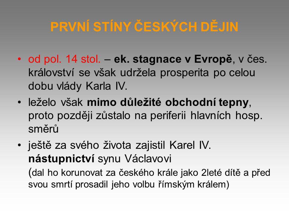 PRVNÍ STÍNY ČESKÝCH DĚJIN od pol. 14 stol. – ek. stagnace v Evropě, v čes. království se však udržela prosperita po celou dobu vlády Karla IV. leželo