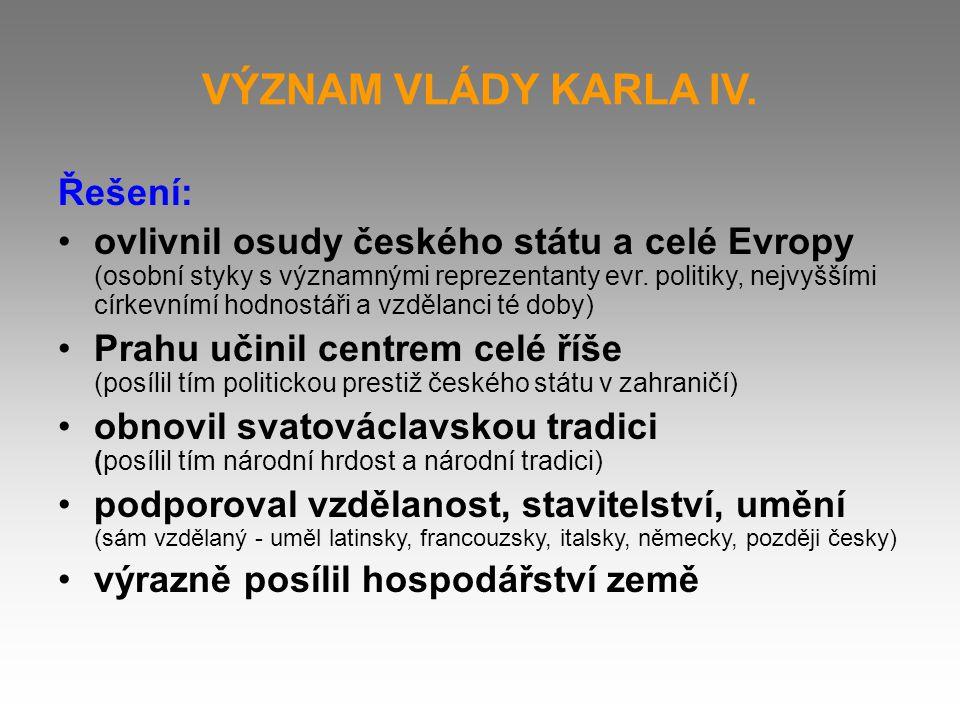 VÝZNAM VLÁDY KARLA IV. Řešení: ovlivnil osudy českého státu a celé Evropy (osobní styky s významnými reprezentanty evr. politiky, nejvyššími církevním