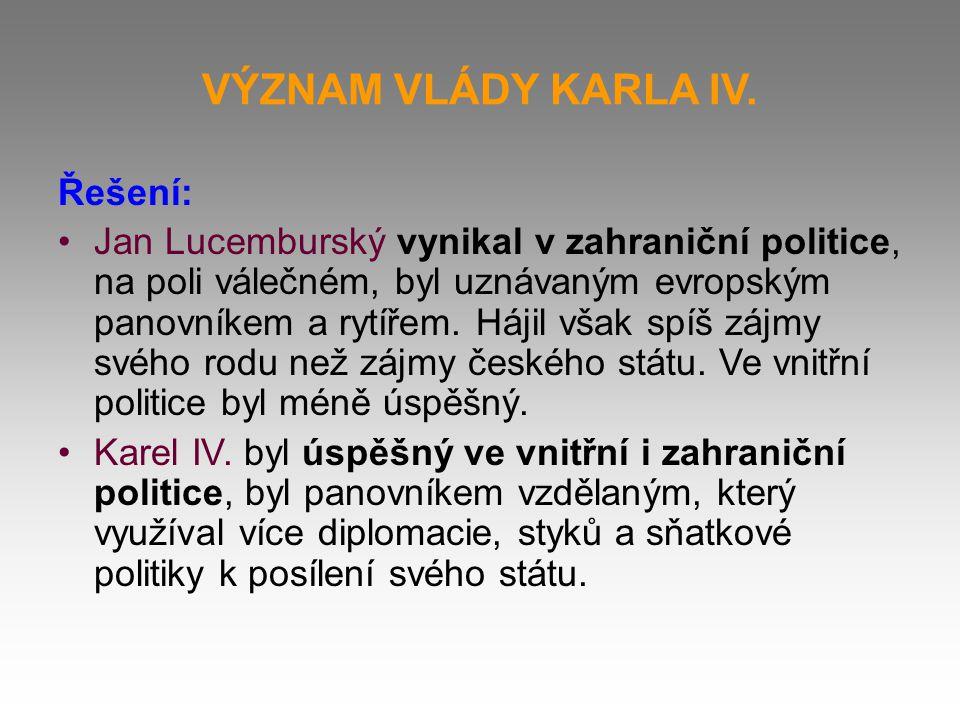 VÝZNAM VLÁDY KARLA IV. Řešení: Jan Lucemburský vynikal v zahraniční politice, na poli válečném, byl uznávaným evropským panovníkem a rytířem. Hájil vš