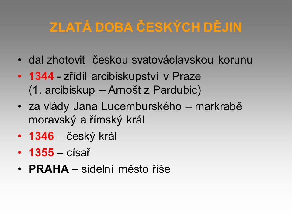 ZLATÁ DOBA ČESKÝCH DĚJIN dal zhotovit českou svatováclavskou korunu 1344 - zřídil arcibiskupství v Praze (1. arcibiskup – Arnošt z Pardubic) za vlády