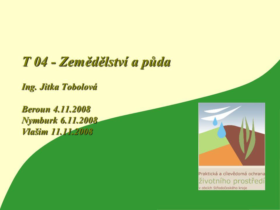1 T 04 - Zemědělství a půda Ing. Jitka Tobolová Beroun 4.11.2008 Nymburk 6.11.2008 Vlašim 11.11.2008