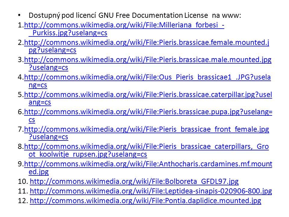 Dostupný pod licencí GNU Free Documentation License na www: 1.http://commons.wikimedia.org/wiki/File:Milleriana_forbesi_- _Purkiss.jpg?uselang=cshttp://commons.wikimedia.org/wiki/File:Milleriana_forbesi_- _Purkiss.jpg?uselang=cs 2.http://commons.wikimedia.org/wiki/File:Pieris.brassicae.female.mounted.j pg?uselang=cshttp://commons.wikimedia.org/wiki/File:Pieris.brassicae.female.mounted.j pg?uselang=cs 3.http://commons.wikimedia.org/wiki/File:Pieris.brassicae.male.mounted.jpg ?uselang=cshttp://commons.wikimedia.org/wiki/File:Pieris.brassicae.male.mounted.jpg ?uselang=cs 4.http://commons.wikimedia.org/wiki/File:Ous_Pieris_brassicae1_.JPG?usela ng=cshttp://commons.wikimedia.org/wiki/File:Ous_Pieris_brassicae1_.JPG?usela ng=cs 5.http://commons.wikimedia.org/wiki/File:Pieris.brassicae.caterpillar.jpg?usel ang=cshttp://commons.wikimedia.org/wiki/File:Pieris.brassicae.caterpillar.jpg?usel ang=cs 6.http://commons.wikimedia.org/wiki/File:Pieris.brassicae.pupa.jpg?uselang= cshttp://commons.wikimedia.org/wiki/File:Pieris.brassicae.pupa.jpg?uselang= cs 7.http://commons.wikimedia.org/wiki/File:Pieris_brassicae_front_female.jpg ?uselang=cshttp://commons.wikimedia.org/wiki/File:Pieris_brassicae_front_female.jpg ?uselang=cs 8.http://commons.wikimedia.org/wiki/File:Pieris_brassicae_caterpillars,_Gro ot_koolwitje_rupsen.jpg?uselang=cshttp://commons.wikimedia.org/wiki/File:Pieris_brassicae_caterpillars,_Gro ot_koolwitje_rupsen.jpg?uselang=cs 9.http://commons.wikimedia.org/wiki/File:Anthocharis.cardamines.mf.mount ed.jpghttp://commons.wikimedia.org/wiki/File:Anthocharis.cardamines.mf.mount ed.jpg 10.