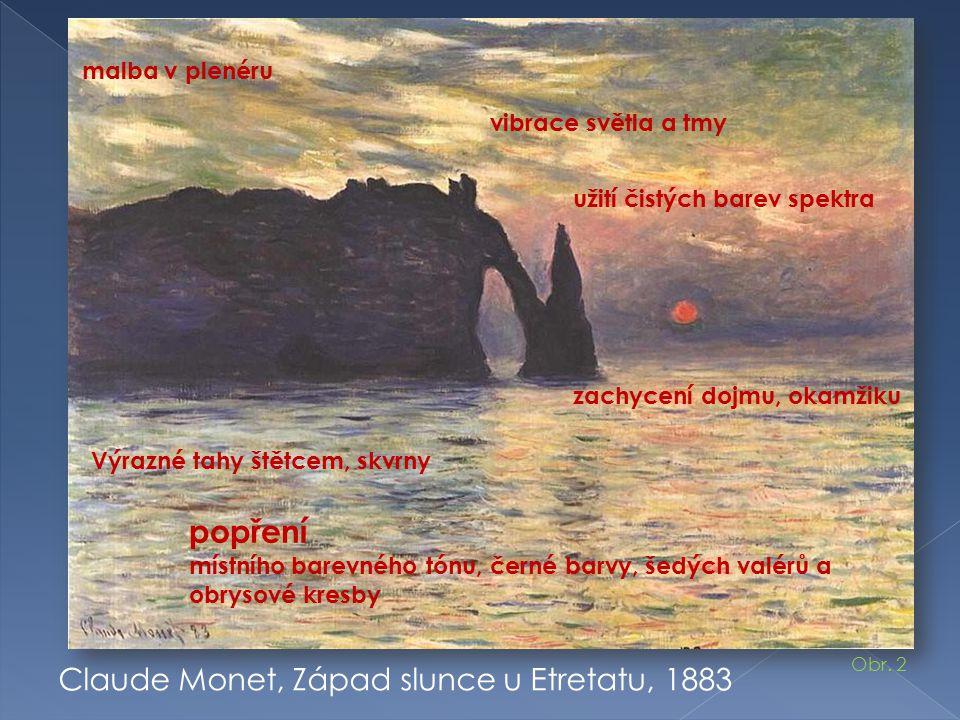 Claude Monet, Západ slunce u Etretatu, 1883 malba v plenéru zachycení dojmu, okamžiku vibrace světla a tmy užití čistých barev spektra popření místního barevného tónu, černé barvy, šedých valérů a obrysové kresby Výrazné tahy štětcem, skvrny Obr.