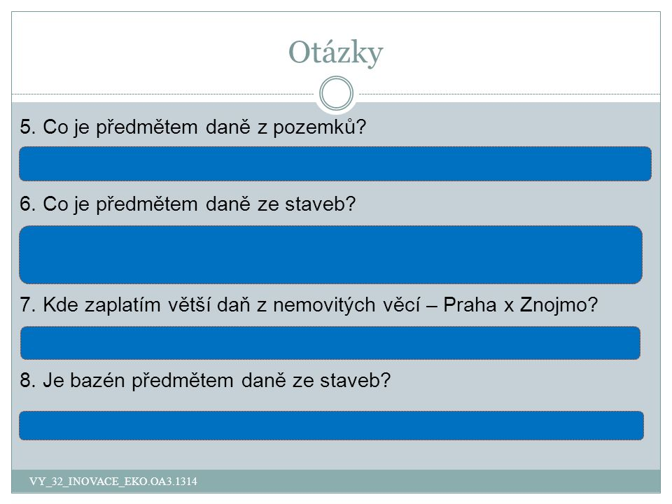 Otázky 5. Co je předmětem daně z pozemků? pozemky na území České republiky, které jsou vedené v katastru nemovitostí 6. Co je předmětem daně ze staveb