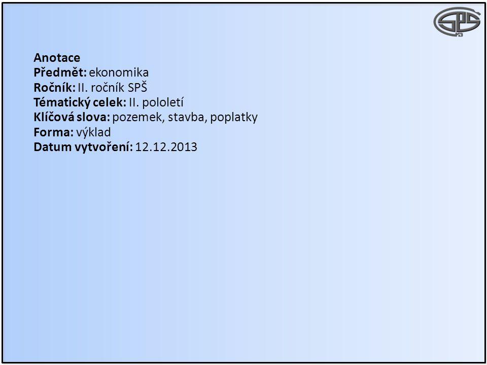 Anotace Předmět: ekonomika Ročník: II. ročník SPŠ Tématický celek: II. pololetí Klíčová slova: pozemek, stavba, poplatky Forma: výklad Datum vytvoření