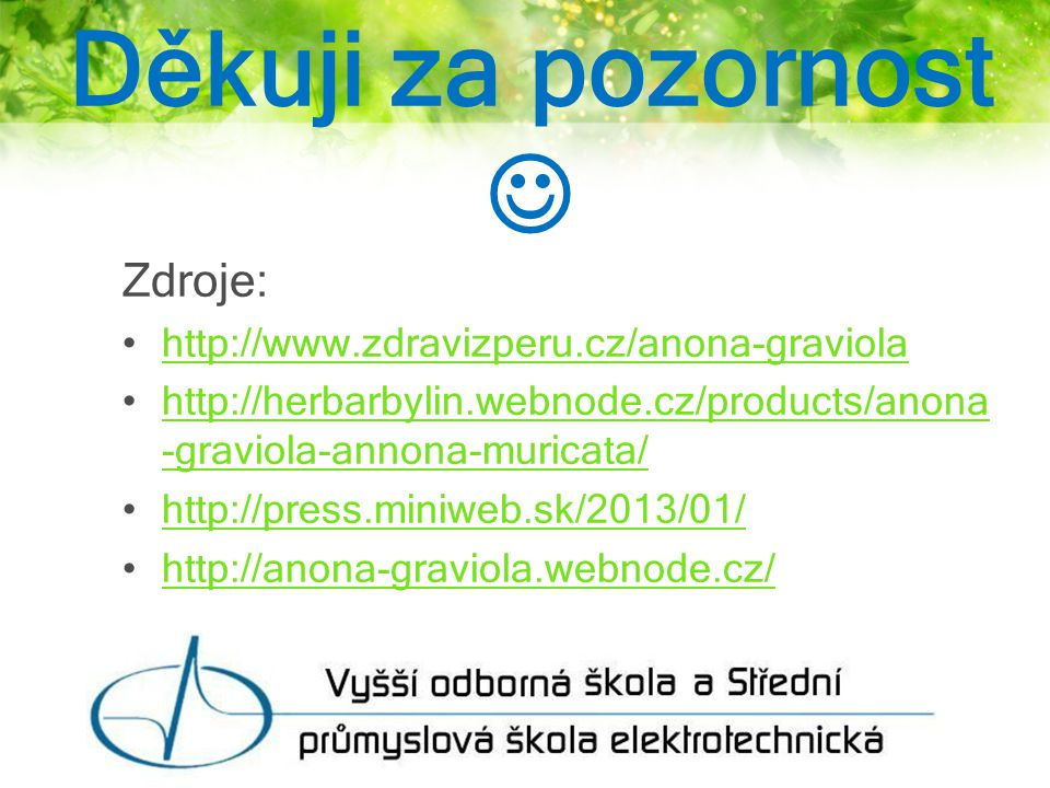 Děkuji za pozornost Zdroje: http://www.zdravizperu.cz/anona-graviola http://herbarbylin.webnode.cz/products/anona -graviola-annona-muricata/http://herbarbylin.webnode.cz/products/anona -graviola-annona-muricata/ http://press.miniweb.sk/2013/01/ http://anona-graviola.webnode.cz/