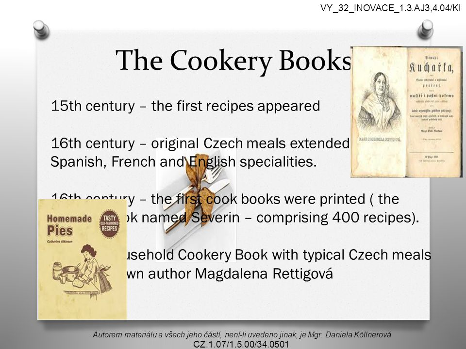 The Cookery Books 15th century – the first recipes appeared 16th century – original Czech meals extended with Italian, Spanish, French and English specialities.