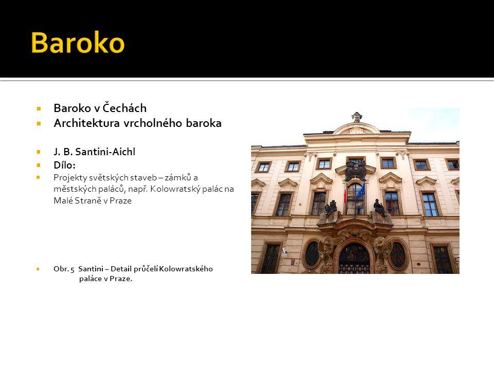  Baroko v Čechách  Architektura vrcholného baroka  J. B. Santini-Aichl  Dílo:  Projekty světských staveb – zámků a městských paláců, např. Kolowr