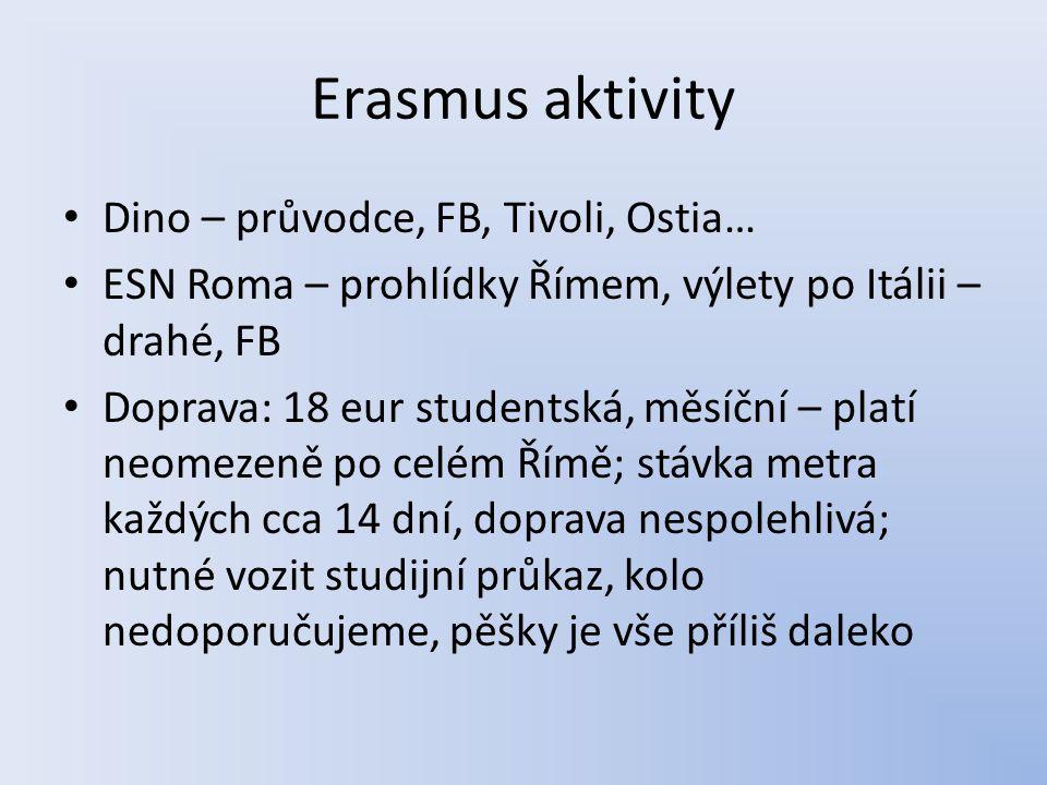 Erasmus aktivity Dino – průvodce, FB, Tivoli, Ostia… ESN Roma – prohlídky Římem, výlety po Itálii – drahé, FB Doprava: 18 eur studentská, měsíční – pl