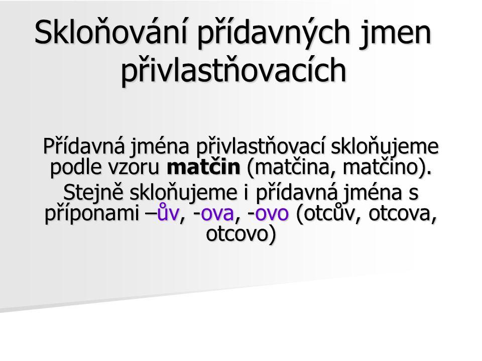Skloňování přídavných jmen přivlastňovacích Jednotné číslo Pád Mužský rod 1.matčin (otcův) - bratr, les 2.matčina (otcova) - bratra, lesa 3.matčinu (otcovu) - bratru, lesu 4.matčinamatčin (otcova) - (otcův) - bratrales 5.matčin bratře!, lese.