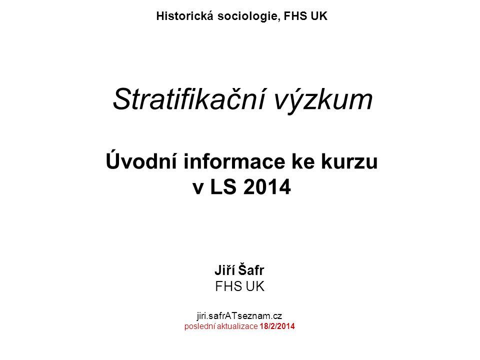 Stratifikační výzkum Úvodní informace ke kurzu v LS 2014 Jiří Šafr FHS UK jiri.safrATseznam.cz poslední aktualizace 18/2/2014 Historická sociologie, FHS UK