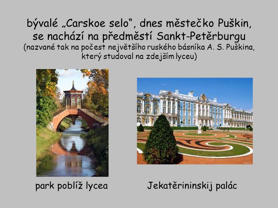 """bývalé """"Carskoe selo"""", dnes městečko Puškin, se nachází na předměstí Sankt-Petěrburgu (nazvané tak na počest největšího ruského básníka A. S. Puškina,"""
