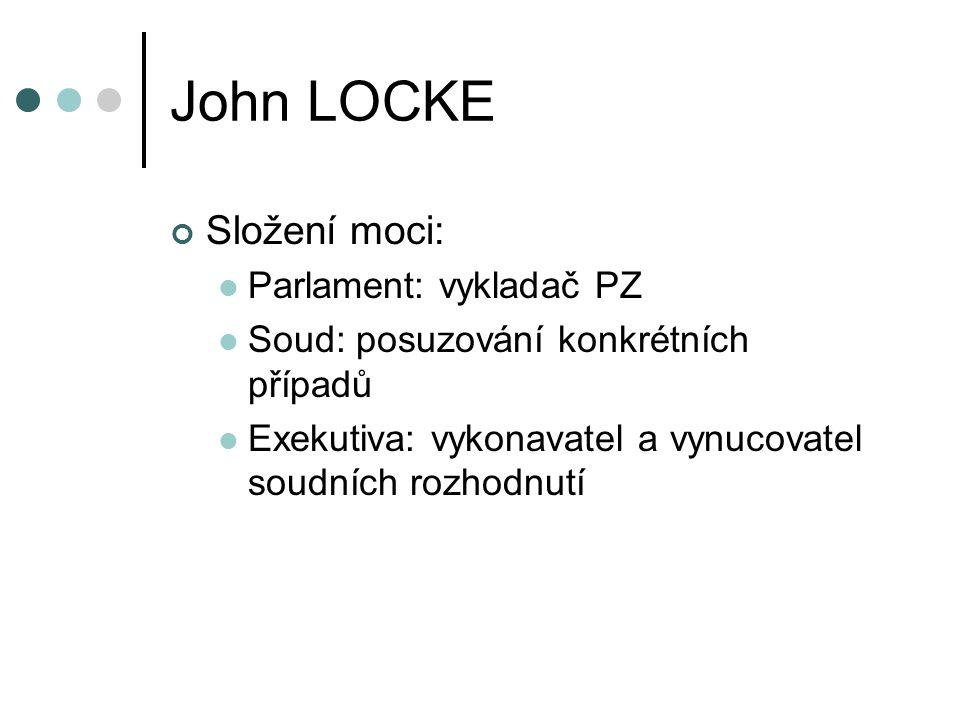 John LOCKE Složení moci: Parlament: vykladač PZ Soud: posuzování konkrétních případů Exekutiva: vykonavatel a vynucovatel soudních rozhodnutí