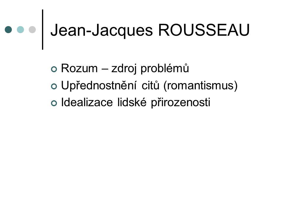 Jean-Jacques ROUSSEAU Rozum – zdroj problémů Upřednostnění citů (romantismus) Idealizace lidské přirozenosti
