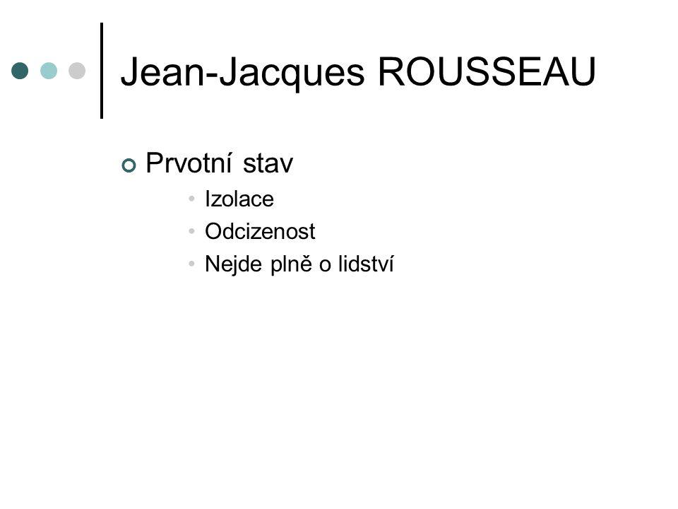 Jean-Jacques ROUSSEAU Prvotní stav Izolace Odcizenost Nejde plně o lidství