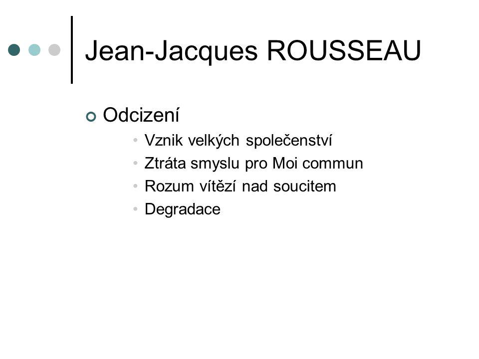 Jean-Jacques ROUSSEAU Odcizení Vznik velkých společenství Ztráta smyslu pro Moi commun Rozum vítězí nad soucitem Degradace