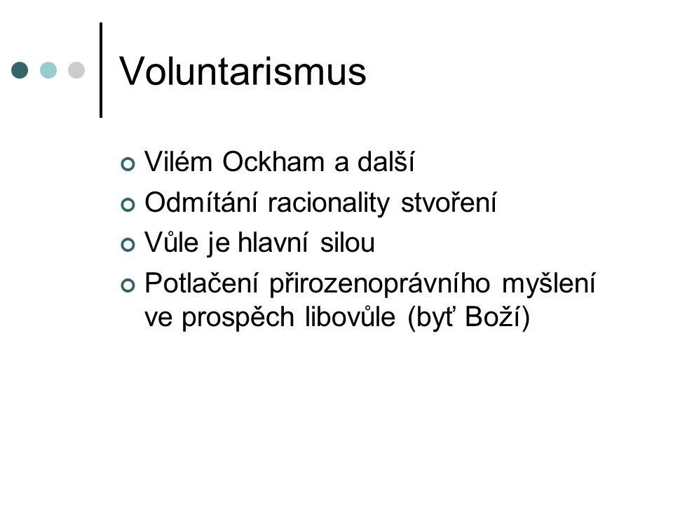 Voluntarismus Vilém Ockham a další Odmítání racionality stvoření Vůle je hlavní silou Potlačení přirozenoprávního myšlení ve prospěch libovůle (byť Boží)