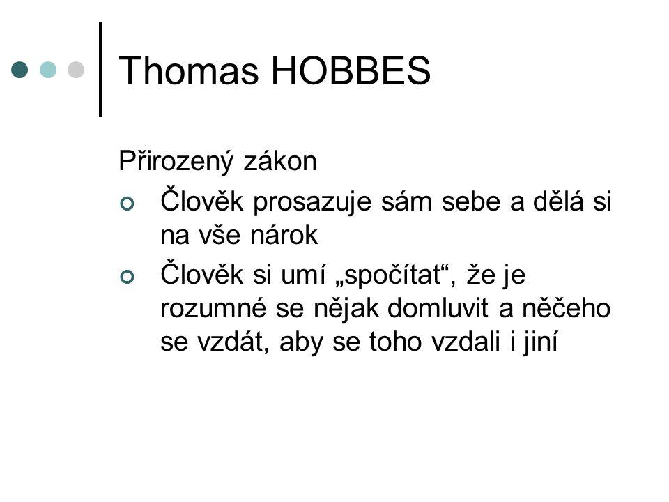 """Thomas HOBBES Přirozený zákon Člověk prosazuje sám sebe a dělá si na vše nárok Člověk si umí """"spočítat , že je rozumné se nějak domluvit a něčeho se vzdát, aby se toho vzdali i jiní"""